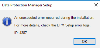 An Unexpected Error occurred during the installation.  For more details, check the DPM Setup error logs.  ID: 4387